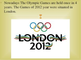 Nowadays The Olympic Games are held once in 4 years. The Games of 2012 year w