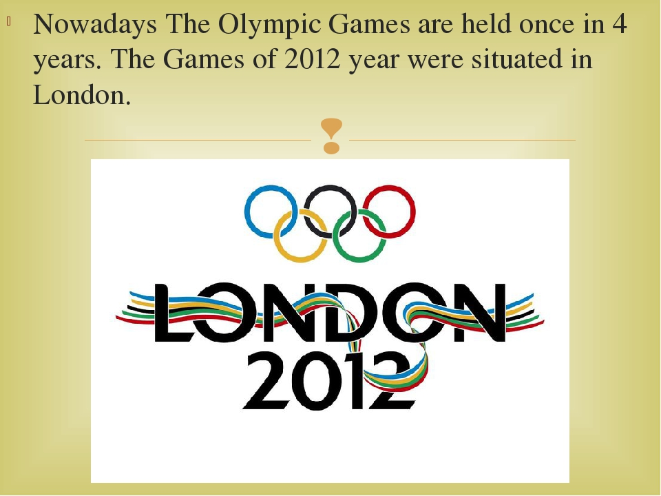 Nowadays The Olympic Games are held once in 4 years. The Games of 2012 year w...