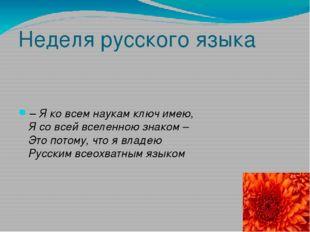 Неделя русского языка – Я ко всем наукам ключ имею, Я со всей вселенною знако