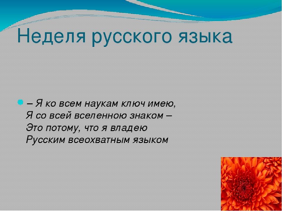 Неделя русского языка – Я ко всем наукам ключ имею, Я со всей вселенною знако...
