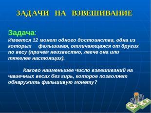 ЗАДАЧИ НА ВЗВЕШИВАНИЕ Задача: Имеется 12 монет одного достоинства, одна из ко