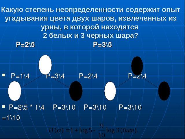 Какую степень неопределенности содержит опыт угадывания цвета двух шаров, изв...