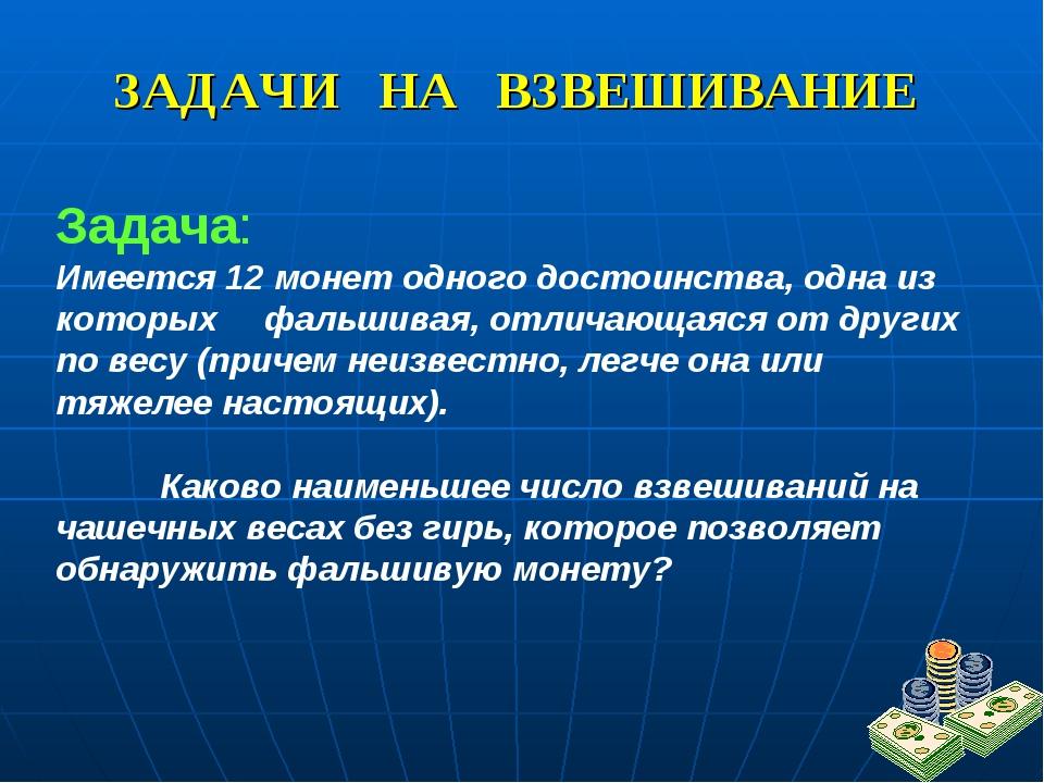 ЗАДАЧИ НА ВЗВЕШИВАНИЕ Задача: Имеется 12 монет одного достоинства, одна из ко...
