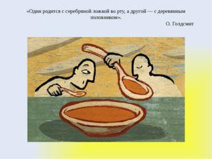 «Один родится с серебряной ложкой во рту, а другой — с деревянным половником»