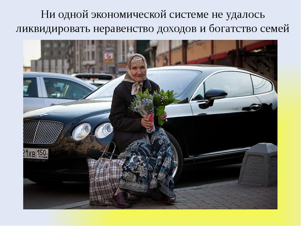 Ни одной экономической системе не удалось ликвидировать неравенство доходов и...