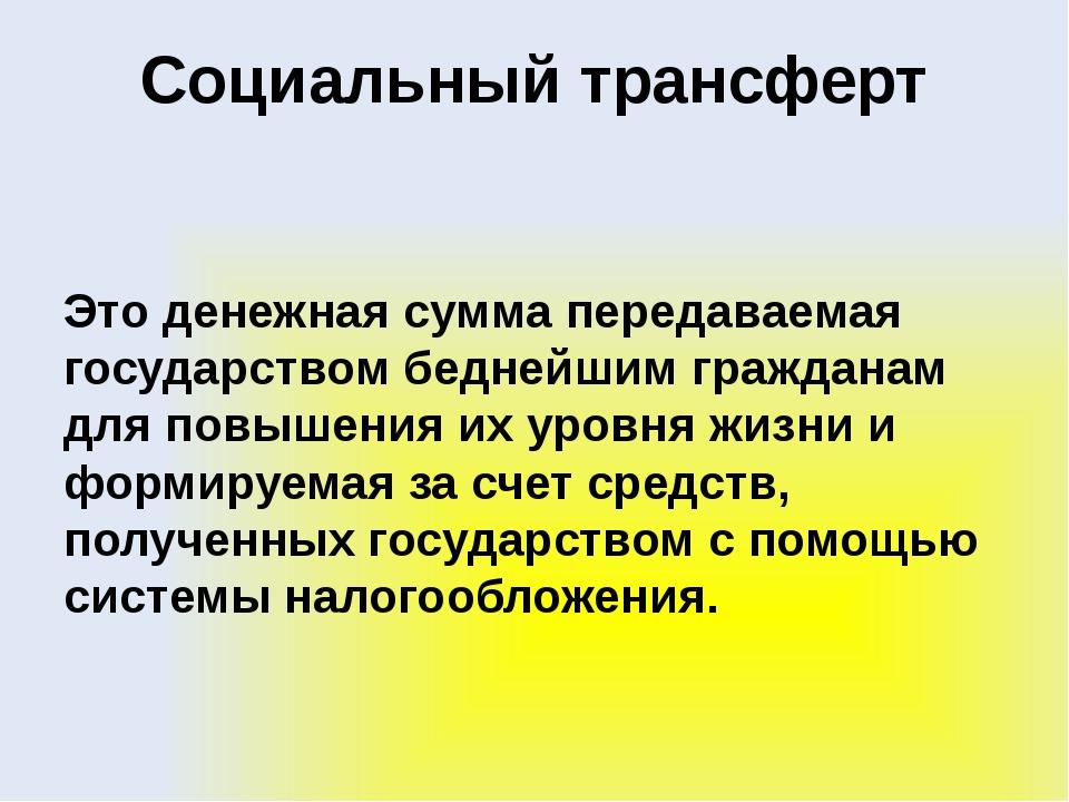 Социальный трансферт Это денежная сумма передаваемая государством беднейшим г...