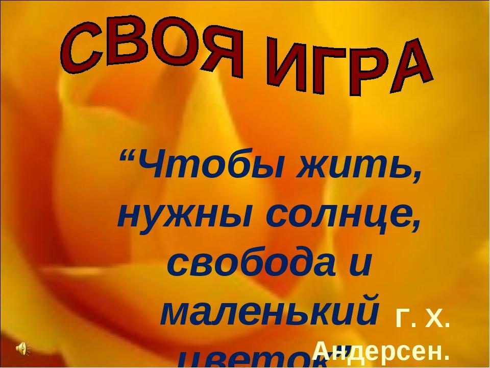 """""""Чтобы жить, нужны солнце, свобода и маленький цветок"""". Г. Х. Андерсен."""