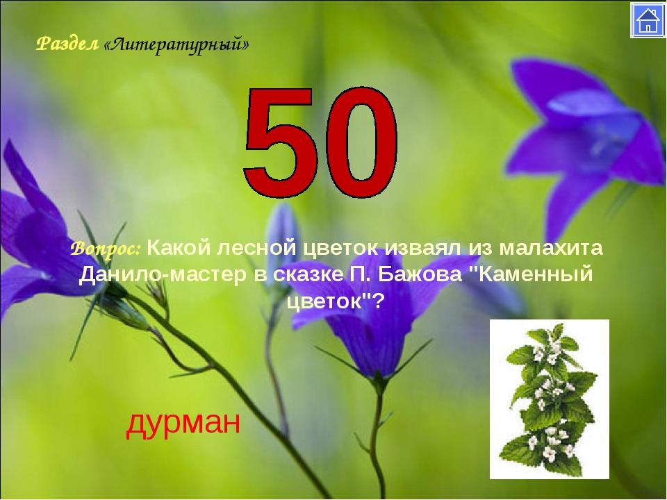 Раздел «Литературный» Вопрос: Какой лесной цветок изваял из малахита Данило-м...