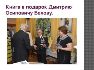 Книга в подарок Дмитрию Осиповичу Белову.