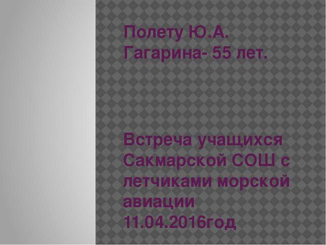 Полету Ю.А. Гагарина- 55 лет. Встреча учащихся Сакмарской СОШ с летчиками мор...