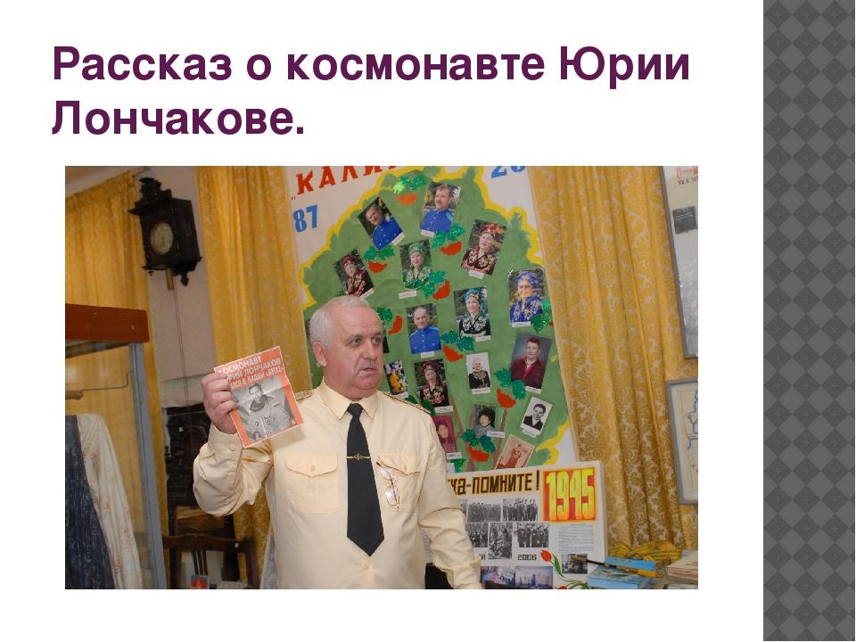 Рассказ о космонавте Юрии Лончакове.