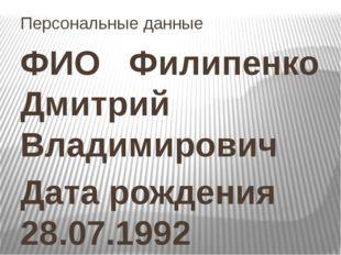 Персональные данные ФИО Филипенко Дмитрий Владимирович Дата рождения 28.07.19