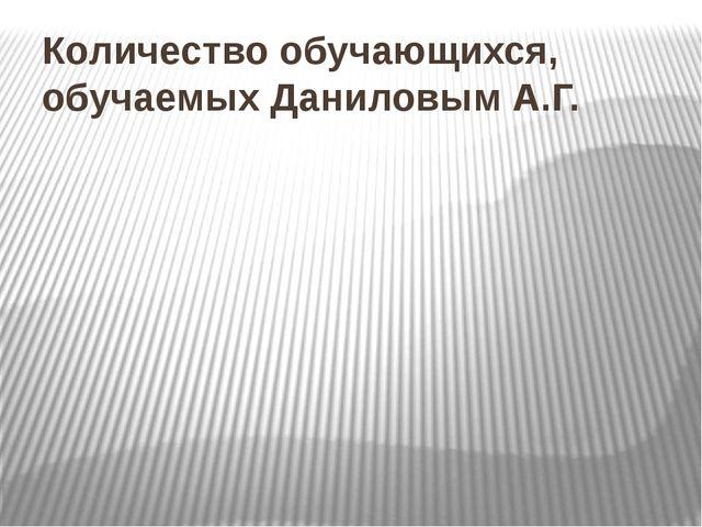 Количество обучающихся, обучаемых Даниловым А.Г.