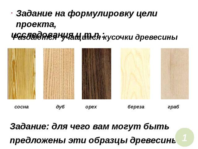 Раздаются учащимся кусочки древесины Задание: для чего вам могут быть предло...