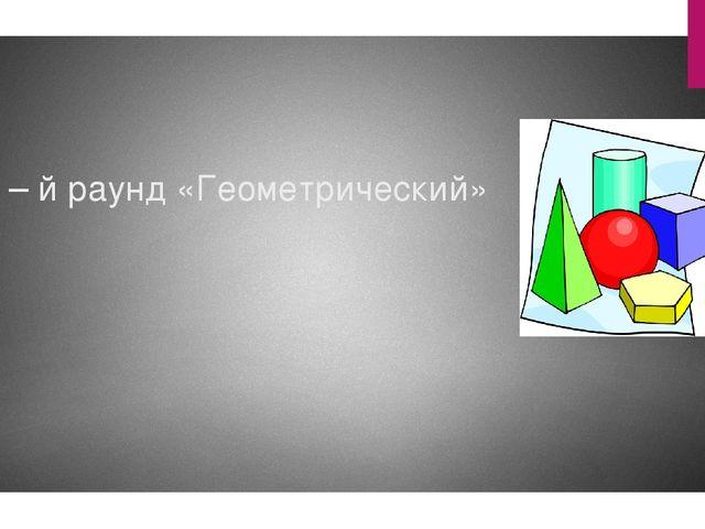 2 – й раунд «Геометрический»