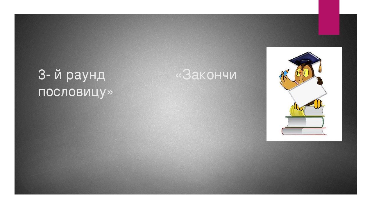 3- й раунд «Закончи пословицу»