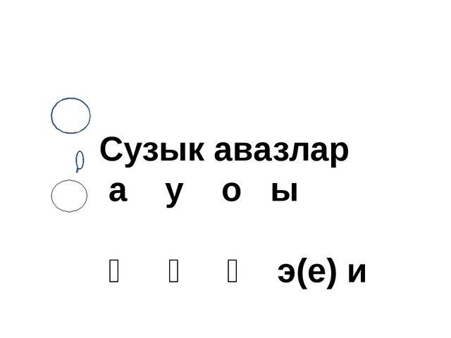 Сузык авазлар а у о ы ә ү ө э(е) и