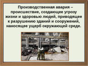 Производственная авария – происшествие, создающее угрозу жизни и здоровью лю