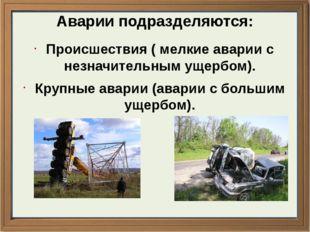 Аварии подразделяются: Происшествия ( мелкие аварии с незначительным ущербом)