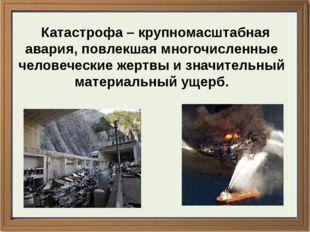 Катастрофа – крупномасштабная авария, повлекшая многочисленные человеческие