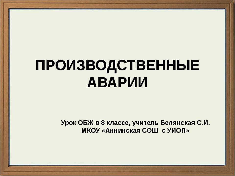 ПРОИЗВОДСТВЕННЫЕ АВАРИИ Урок ОБЖ в 8 классе, учитель Белянская С.И. МКОУ «Анн...