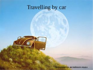 Travelling by car Преподаватель английского языка ГБПОУ СахГТ г. Шахтёрска Юн