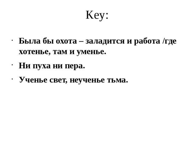 Key: Была бы охота – заладится и работа /где хотенье, там и уменье. Ни пуха н...