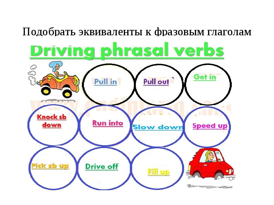 Подобрать эквиваленты к фразовым глаголам (Find the English equivalents to d...
