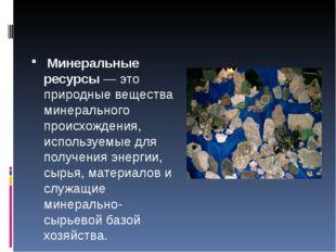 Минеральные ресурсы — это природные вещества минерального происхождения, исп