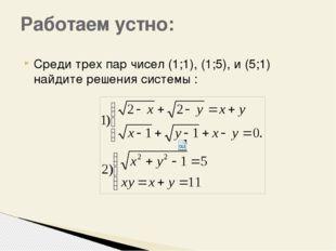 Среди трех пар чисел (1;1), (1;5), и (5;1) найдите решения системы : Работаем