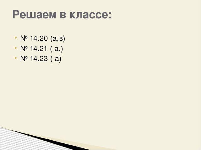 № 14.20 (а,в) № 14.21 ( а,) № 14.23 ( а) Решаем в классе: