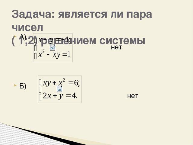 А) нет Б) нет Задача: является ли пара чисел ( 1;2) решением системы