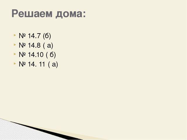 № 14.7 (б) № 14.8 ( а) № 14.10 ( б) № 14. 11 ( а) Решаем дома: