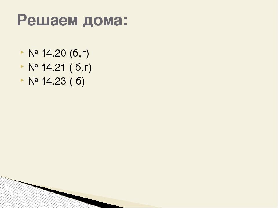 № 14.20 (б,г) № 14.21 ( б,г) № 14.23 ( б) Решаем дома: