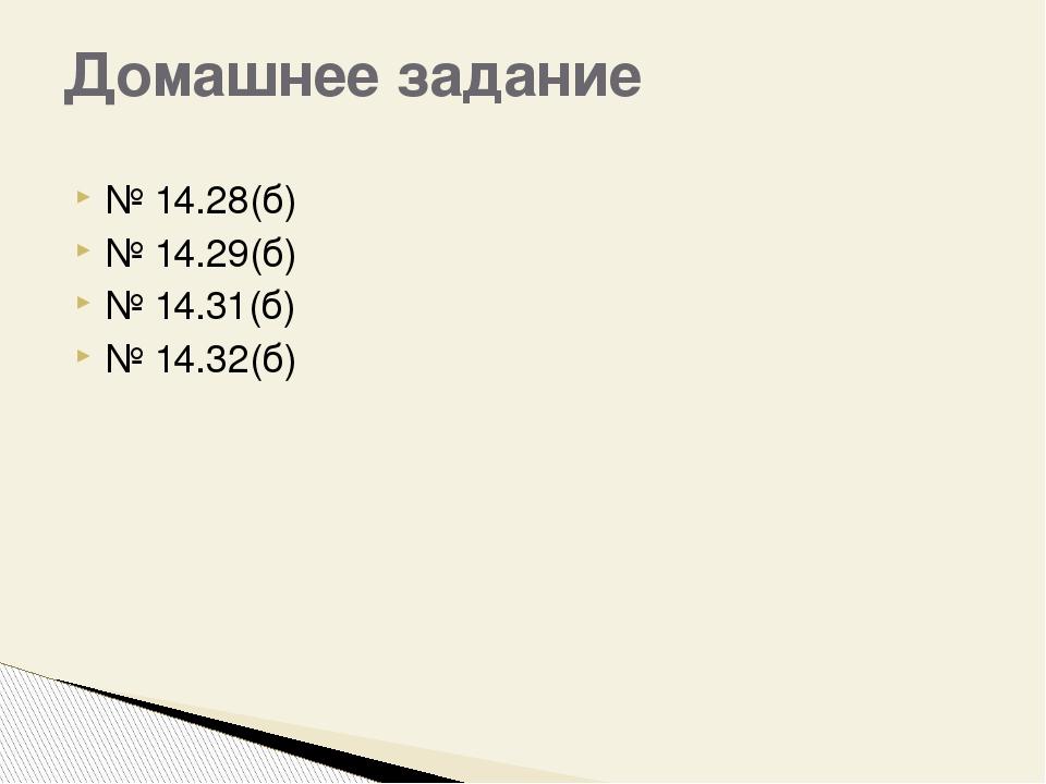 № 14.28(б) № 14.29(б) № 14.31(б) № 14.32(б) Домашнее задание
