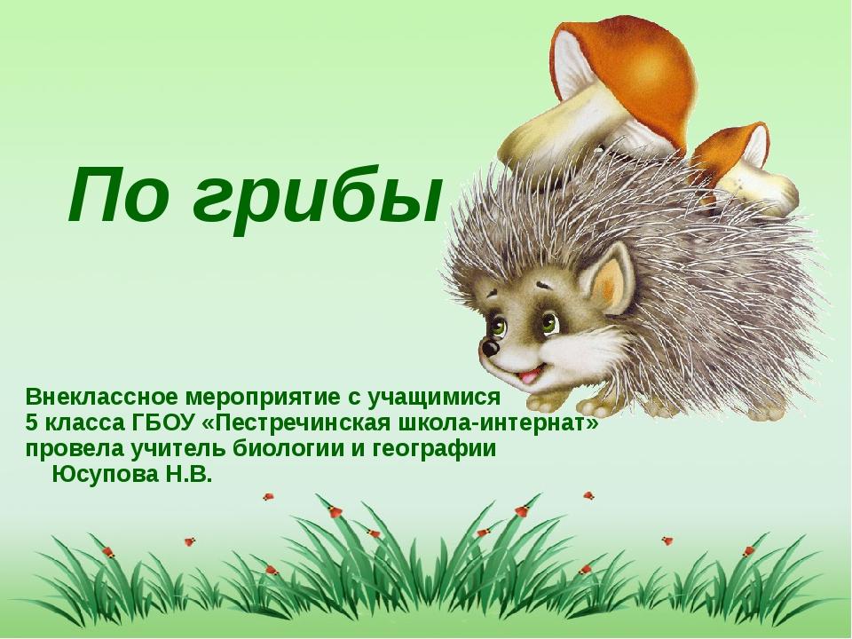 По грибы Внеклассное мероприятие с учащимися 5 класса ГБОУ «Пестречинская шк...