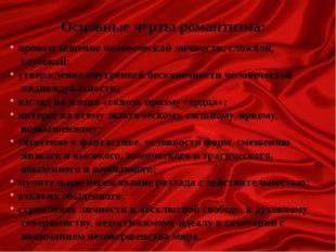 Основные черты романтизма: провозглашение человеческой личности, сложной, глу