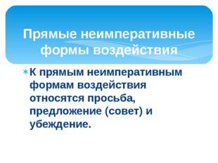 К прямым неимперативным формам воздействия относятся просьба, предложение (со