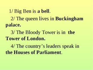 1/Big Ben is a bell. 2/ The queen lives in Buckingham palace.