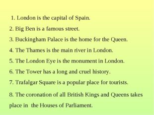 1. London is the capital of Spain. 2. Big Ben is a famous street. 3. Bucking