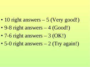 10 right answers – 5 (Very good!) 9-8 right answers – 4 (Good!) 7-6 right ans