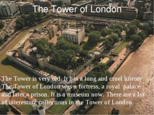 The Tower of London The Tower is very old. It has a long and cruel history. T
