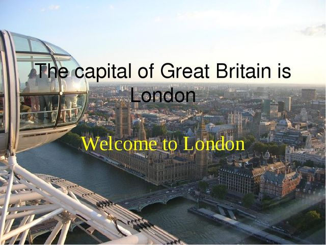 The capital of Great Britain is London Welcome to London
