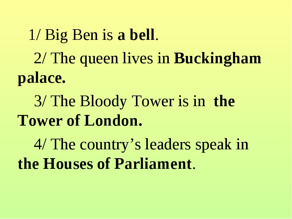 1/Big Ben is a bell. 2/ The queen lives in Buckingham palace....