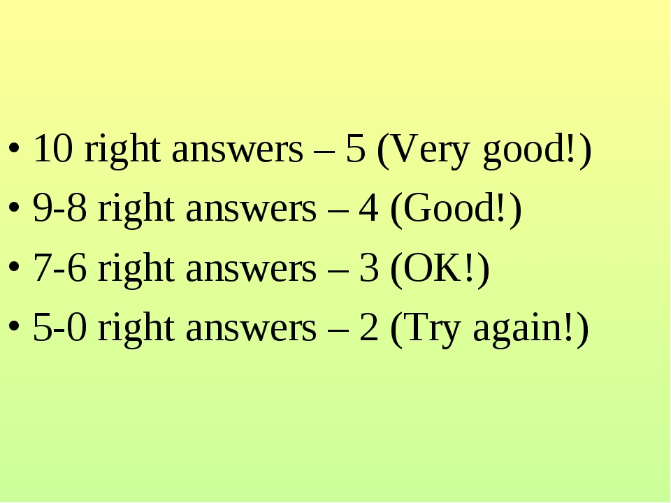 10 right answers – 5 (Very good!) 9-8 right answers – 4 (Good!) 7-6 right ans...