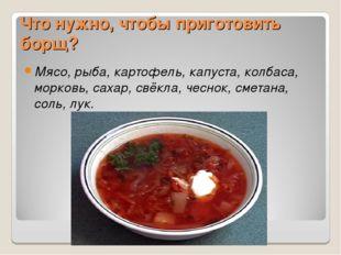Что нужно, чтобы приготовить борщ? Мясо, рыба, картофель, капуста, колбаса, м