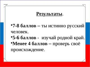 Результаты. 7-8 баллов – ты истинно русский человек. 5-6 баллов - изучай родн