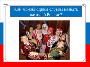 Мы - россияне Как можно одним словом назвать жителей России?