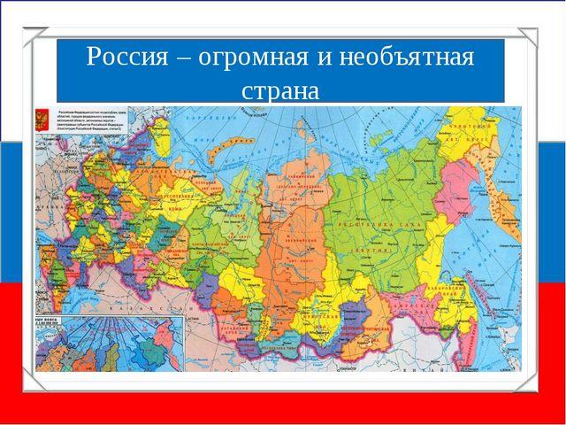 Россия – огромная и необъятная страна