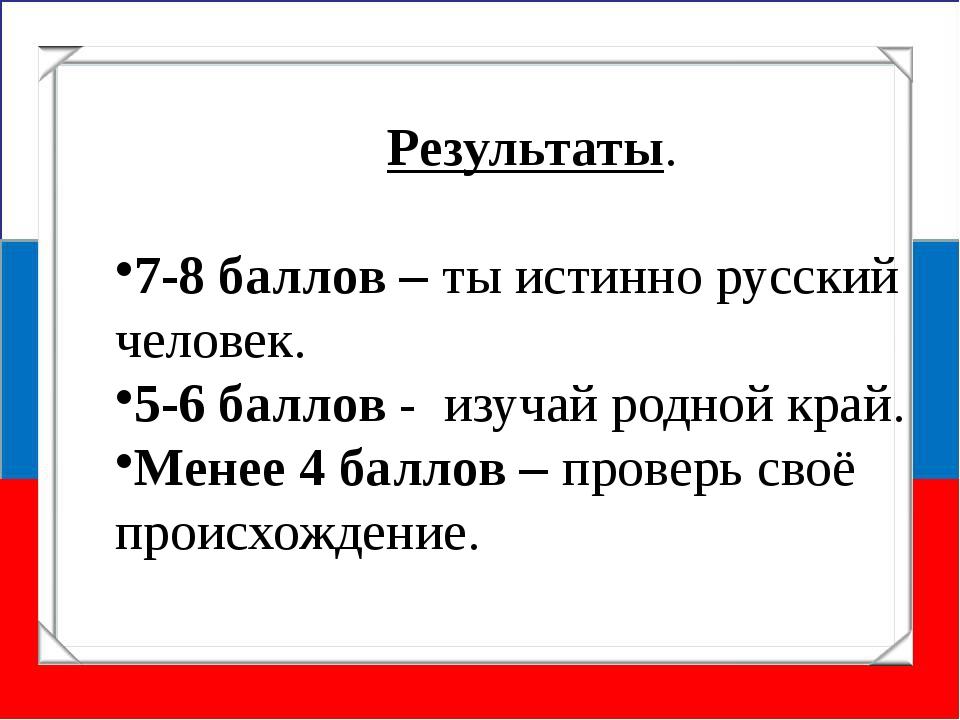 Результаты. 7-8 баллов – ты истинно русский человек. 5-6 баллов - изучай родн...